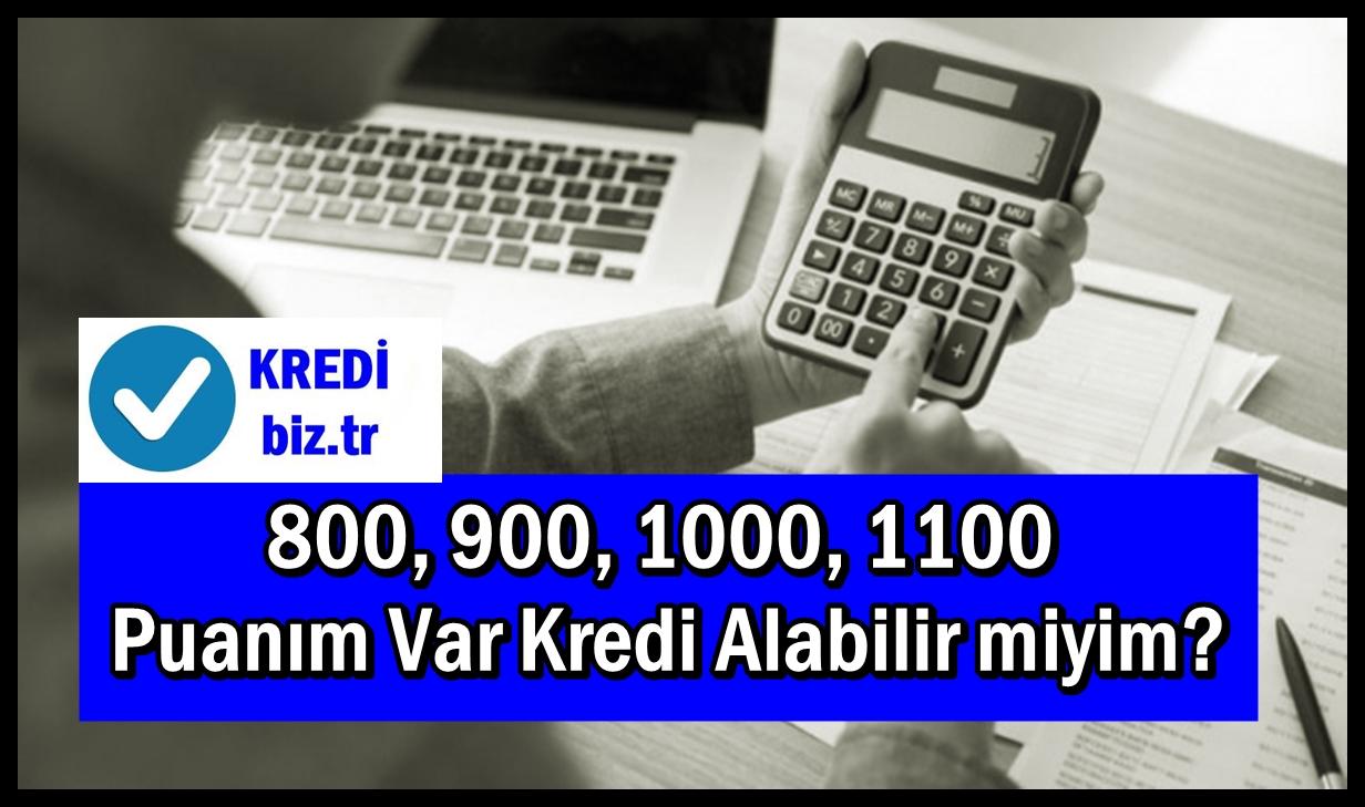 800, 900, 1000, 1100 Puanım Var Kredi Alabilir miyim?